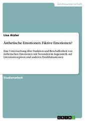 Ästhetische Emotionen. Fiktive Emotionen?: Eine Untersuchung über Funktion und Beschaffenheit von ästhetischen Emotionen mit besonderem Augenmerk auf Literaturrezeption und anderen Erzählsituationen