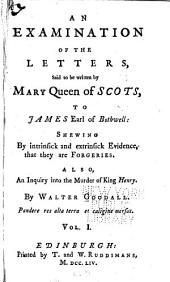 An Examination of the Letters Said to be Written by Mary, Queen of Scots, to James, Earl of Bothwell: An examination of the letters. An enquiry into the murder of King Henry