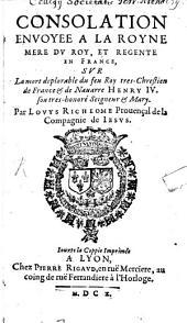 Consolation envoyée à la Royne Mère du Roy, et Régente en France, sur La mort déplorable du feu Roy très-Chrestien de France et de Navarre Henry IV. son tres-honoré Seigneur et Mary