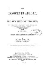 The Innocents Abroad, Or, The New Pilgrims' Progress: Being Some Account of the Steamship Quaker City's Pleasure Excursion to Europe and the Holy Land : with Descriptions of Countries, Nations, Incidents, and Adventures as They Appeared to the Author