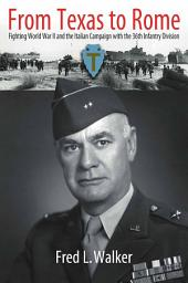 From Texas to Rome with General Fred L. Walker: Fighting World War II and the Italian Campaign with the 36th Infantry Division, as seen through the Eyes of its Commanding General