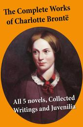 The Complete Works of Charlotte Brontë: all 5 novels + Collected Writings and Juvenilia: Jane Eyre + Shirley + Villette + The Professor + Emma (unfinished) + Juvenilia: Tales of Angria, Mina Laury, Stancliffe's Hotel, The Story of Willie Ellin, Albion and Marina, Angria and the Angrians, Tales of the Islanders, The Green Dwarf