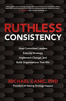 Ruthless Consistency  How Committed Leaders Execute Strategy  Implement Change  and Build Organizations That Win