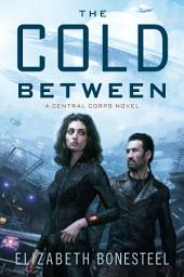The Cold Between: A Central Corps Novel