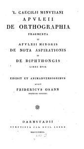 L. Caecilii Minutiani Apuleii de orthographia fragmenta et Apuleii minoris de nota aspirationis et de diphthongis libri duo