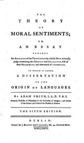 The Theory of Moral Sentiments: Or, An Essay Towards an Analysis of the Principles by which Men Naturally Judge Concerning the Conduct and Character, First of Their Neighbours, and Afterwards of Themselves. To which is Added, a Dissertation on the Origin of Languages. By Adam Smith, L.L.D. F.R.S. Formerly Professor of Philosophy in the University of Glasgow; and Author of the Nature and Cause of the Wealth of Nations