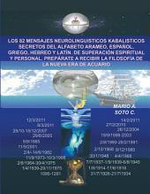 LOS 82 MENSAJES NEUROLINGUISTICOS KABALISTICOS SECRETOS DEL ALFABETO ARAMEO, ESPAÑOL, GRIEGO, HEBREO Y LATÍN. DE SUPERACIÓN ESPIRITUAL Y PERSONAL. PREPÁRATE A RECIBIR LA FILOSOFÍA DE LA NUEVA ERA DE ACUARIO
