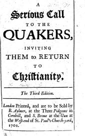 A serious call to the Quakers, inviting them to return to Christianity. To which is added a true copy of the last will and testament of that grand Impostor G. Fox, etc
