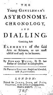 The Young Gentleman's Astronomy, Chronology, and Dialling: Containing Such Elements of the Said Arts Or Sciences, as are Most Useful and Easy to be Known