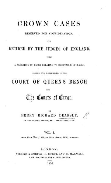 Download Crown Cases reserved for consideration  and decided by the Judges of England  with a selection of cases relating to indictable offences  argued and determined in the Court of Queen s Bench and the Courts of Error  By Henry Richard Dearsly   From Michaelmas Term  1852  to Hilary Term  1853  By Robert Rouiere Pearce   vol  1  pt  1 8 Book