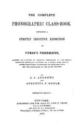 The Complete Phonographic Class-book: Containing a Strictly Inductive Exposition of Pitman's Phonography : Adapted as a System of Phonetic Short-hand to the English Language : Especially Intended as a School Book, and to Afford the Fullest Instruction to Those who Have Not the Assistance of the Living Teacher