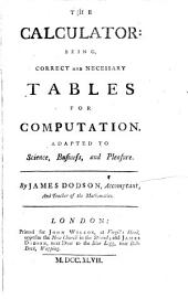 The Calculator: Being Correct and Necessary Tables for Computation, Adapted to Science, Business, and Pleasure