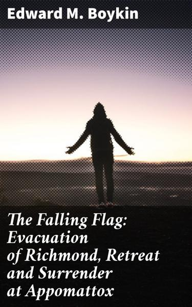 Download The Falling Flag  Evacuation of Richmond  Retreat and Surrender at Appomattox Book