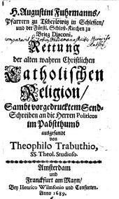 Augustin Fuhrmanns Rettung der alten wahren christl. cathol. Religion: Sambt vorgedrucktem Sendschreiben an die Herren Politicos im Pabtsthümb