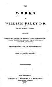 The Works of William Paley ...: Containing His Life, Moral and Political Philosophy, Evidences of Christianity, Natural Theology, Tracts, Horæ Paulinæ, Clergyman's Companion, and Sermons, Printed Verbatim from the Original Editions ...