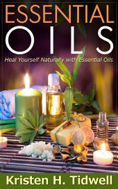 Essential Oils: Heal Yourself Naturally with Essential Oils