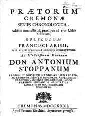 Prætorum Cremonæ series chronologica, additis nonnullis, & præcipue ad ejus urbis historiam. Opusculum Francisci Arisii ... ad illustrissimum dominum don Antonium Stoppanum ..