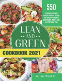 Lean and Green Cookbook 2021: 550-Day Tasty and Healthy Recipes to Help You Keep Healthy and Lose Weight. With 4, 2 & 1 and 5 &1 Meal Plan