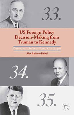 US Foreign Policy Decision Making from Truman to Kennedy PDF