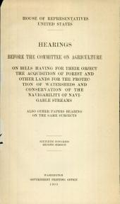 Hearings before the Committee on Agriculture on bills having for their object the acquisition of forest and other lands: for the protection of watersheds and conservation of the navigability of navigable streams, also other papers bearing on the same subjects, House of Representatives, Sixtieth Congress, second session, Volume 4