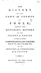 The History of the Town and County of Poole; Compiled from Hutchins's History of the County of Dorset; ... To which is Affixed, a Chronological List of Mayors, from the Year 1490 ... with Additions and Corrections, by the Editor
