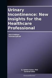 Urinary Incontinence: New Insights for the Healthcare Professional: 2013 Edition: ScholarlyBrief