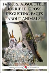 14 More Absolutely Horrible, Gross, Disgusting Facts About Animals: A 15-Minute Book