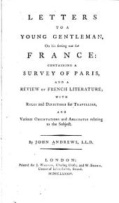 Letters to a Young Gentleman, on His Setting Out for France: Containing a Survey of Paris and a Review of French Literature, with Rules and Directions for Travellers, and Various Observations and Anecdotes Relating to the Subject