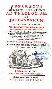 Apparatus omnigenae eruditionis ad theologiam et jus canonicum... editio 2a Romana, in novum ordinem redacta, castigata ac duplo auctior