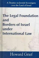 The Legal Foundation and Borders of Israel Under International Law: A Treatise on Jewish Sovereignty Over the Land of Israel