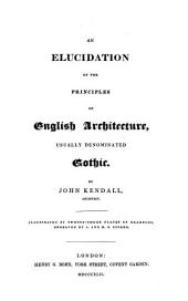 An elucidation of the principles of English Architecture, usually denominated Gothic: Illustrated by twenty-three plates of examples engraved by Storer