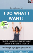 I do what I want! The art of living a creative life & being self-confident no matter what others say