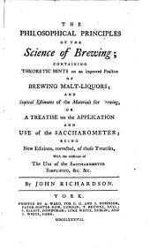 The Philosophical Principles of the Science of Brewing: Containing Theoretic Hints on an Improved Practice of Brewing Malt-liquors; and Statistical Estimates of the Materials for Brewing, Or, A Treatise on the Application and Use of the Saccharometer; Being New Editions, Corrected, of Those Treatises, with the Addition of The Use of the Saccharometer Simplified