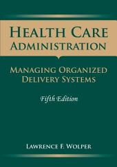 Health Care Administration: Managing Organized Delivery Systems: Managing Organized Delivery Systems, Edition 5