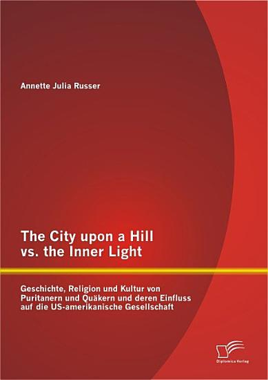 The City upon a Hill vs  the Inner Light  Geschichte  Religion und Kultur von Puritanern und Qu   kern und deren Einfluss auf die US amerikanische Gesellschaft PDF