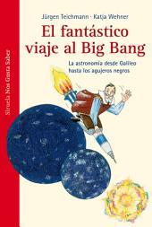 El fantástico viaje al Big Bang: La astronomía desde Galileo hasta los agujeros negros