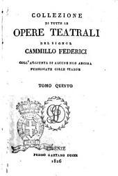 Collezione di tutte le opere teatrali del signor Cammillo Federici, coll'aggiunta di alcune non ancora pubblicate con le stampe: Volume 5