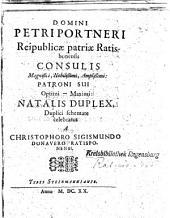 Domini Petri Portneri Reipublicae patriae Ratisbonensis Consulis Magnifici, Nobilißimi, Amplißimi: Patroni Sui Optimi - Maximi: Natalis Duplex