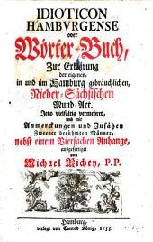 Idioticon Hamburgense oder Wörter-Buch, zur Erklärung der eigenen, in und um Hamburg gebräuchlichen, nieder-sächsischen Mund-Art Jetzo vielfältig vermehret,. .. nebst einem vierfachen Anhange ausgefertiget