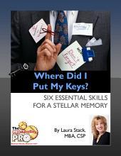 Where Did I Put My Keys?: Six Essential Skills for a Stellar Memory