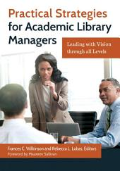 Practical Strategies for Academic Library Managers: Leading with Vision Through All Levels: Leading with Vision through All Levels