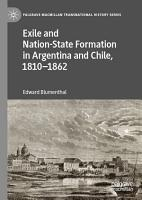Exile and Nation State Formation in Argentina and Chile  1810   1862 PDF