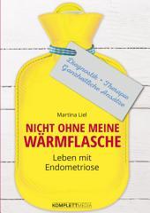 Nicht ohne meine Wärmflasche: Leben mit Endometriose Diagnostik - Therapie - Ganzheitlicher Ansatz