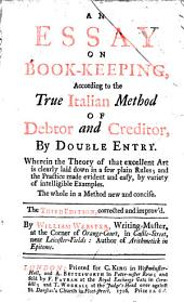 An Essay on Book-keeping: According to the True Italian Method of Debtor and Creditor, by Double Entry. ... The Third Edition, Corrected and Improv'd. By William Webster, ...