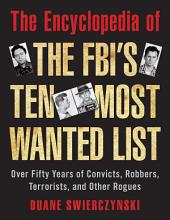 The Encyclopedia of the FBI's Ten Most Wanted List: Over Fifty Years of Convicts, Robbers, Terrorists, and Other Rogues