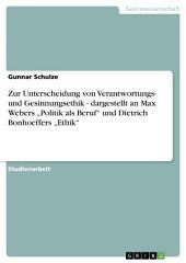 """Zur Unterscheidung von Verantwortungs- und Gesinnungsethik - dargestellt an Max Webers """"Politik als Beruf"""" und Dietrich Bonhoeffers """"Ethik"""""""
