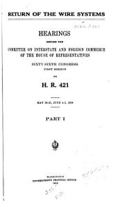 Return of the Wire Systems: Hearings Before the Committee on Interstate and Foreign Commerce, House of Representatives, Sixty-sixth Congress, First Session, on H.R. 421. May 30-31, June 4-5, 1919, Parts 1-3