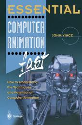 Essential Computer Animation fast: How to Understand the Techniques and Potential of Computer Animation