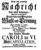 Kurze doch gründliche Nachricht von dem was bey einer Kayserlichen und Königlichen Wahl und Crönung pflegt beobachtet zu werden: Nebst Carol VI Wahl-Capit