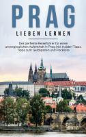 Prag lieben lernen  Der perfekte Reisef  hrer f  r einen unvergesslichen Aufenthalt in Prag inkl  Insider Tipps  Tipps zum Geldsparen und Packliste PDF